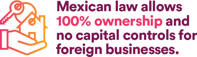 Mexican law allows 100% ownership and no capital control for foreign businesses
